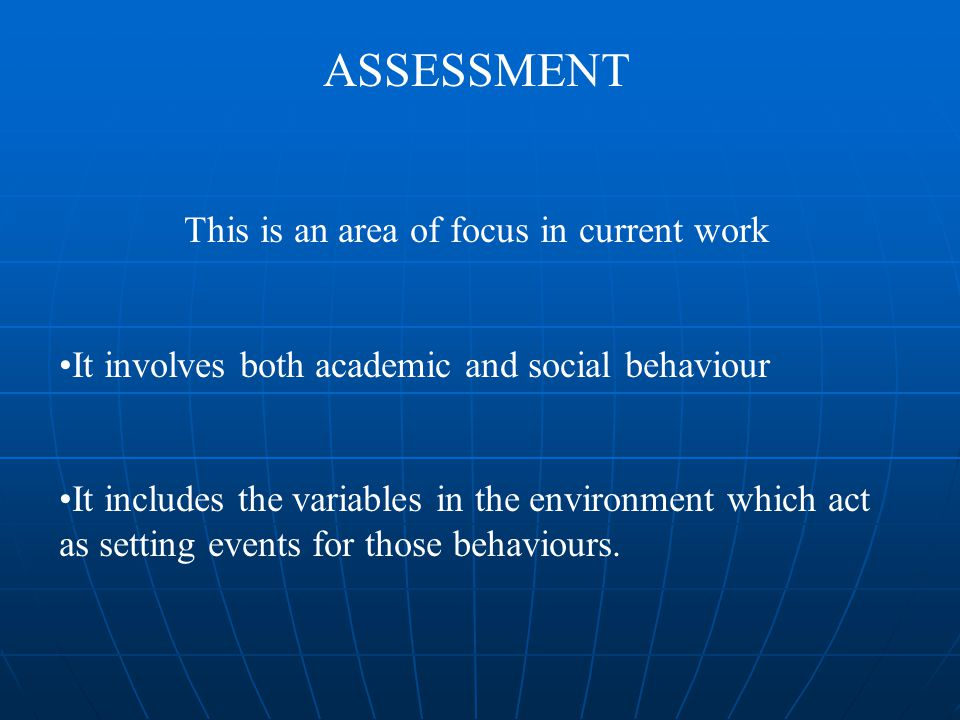 ASSESSMENT This is an area of focus in current work It involves both academic and social behaviour It includes the variables in the environment which act as setting events for those behaviours.
