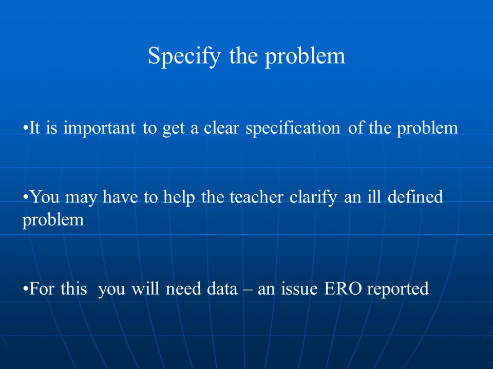 Specify the problem It is important to get a clear specification of the problem You may have to help the teacher clarify an ill defined problem For this you will need data – an issue ERO reported