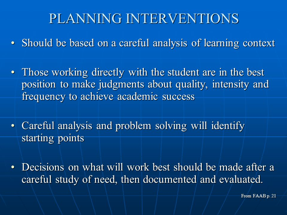 PLANNING INTERVENTIONS Should be based on a careful analysis of learning contextShould be based on a careful analysis of learning context Those working directly with the student are in the best position to make judgments about quality, intensity and frequency to achieve academic successThose working directly with the student are in the best position to make judgments about quality, intensity and frequency to achieve academic success Careful analysis and problem solving will identify starting pointsCareful analysis and problem solving will identify starting points Decisions on what will work best should be made after a careful study of need, then documented and evaluated.Decisions on what will work best should be made after a careful study of need, then documented and evaluated.