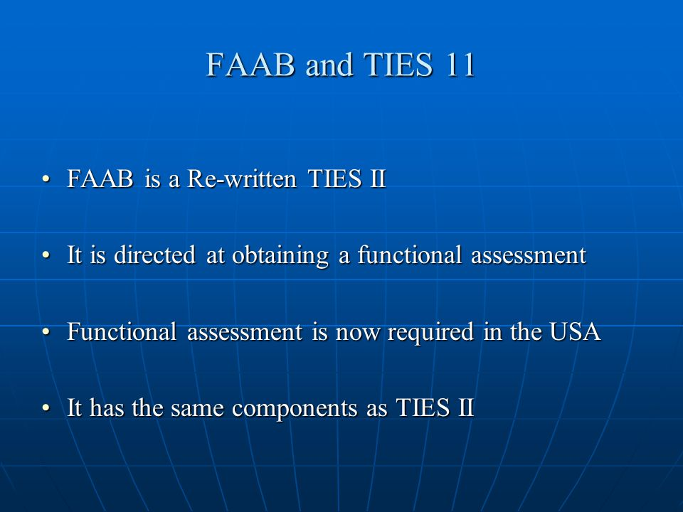 FAAB and TIES 11 FAAB is a Re-written TIES IIFAAB is a Re-written TIES II It is directed at obtaining a functional assessmentIt is directed at obtaining a functional assessment Functional assessment is now required in the USAFunctional assessment is now required in the USA It has the same components as TIES IIIt has the same components as TIES II