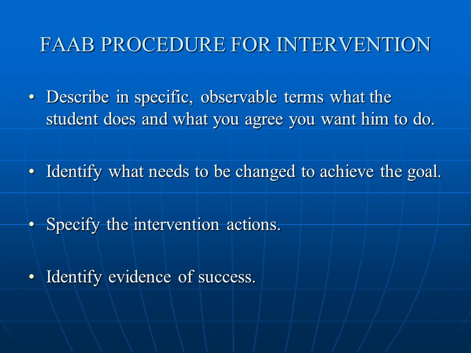 FAAB PROCEDURE FOR INTERVENTION Describe in specific, observable terms what the student does and what you agree you want him to do.Describe in specific, observable terms what the student does and what you agree you want him to do.