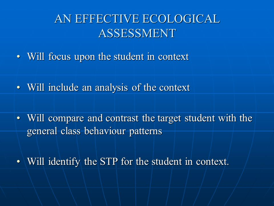 ECOLOGICAL ASSESSMENT a frequently misunderstood concept Often a classroom assessment is done (TIES – FAAB) Then an IEP is set out to establish a programme But an IEP has no place for an ecological assessment.