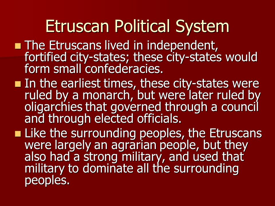 Etruscan Political System The Etruscans lived in independent, fortified city-states; these city-states would form small confederacies. The Etruscans l