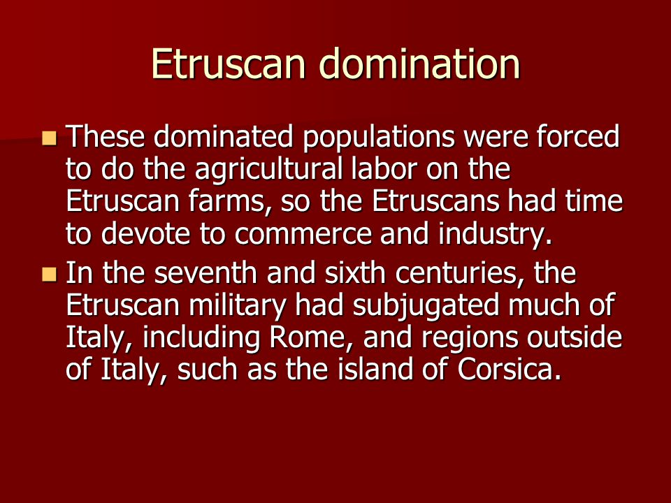 Etruscan domination These dominated populations were forced to do the agricultural labor on the Etruscan farms, so the Etruscans had time to devote to