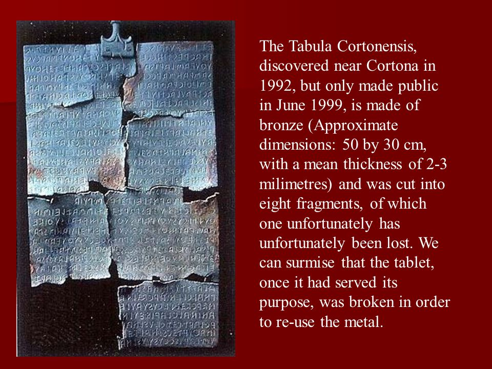 The Tabula Cortonensis, discovered near Cortona in 1992, but only made public in June 1999, is made of bronze (Approximate dimensions: 50 by 30 cm, wi
