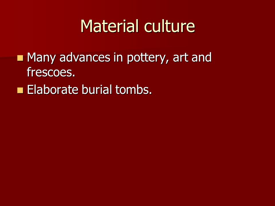 Material culture Many advances in pottery, art and frescoes. Many advances in pottery, art and frescoes. Elaborate burial tombs. Elaborate burial tomb
