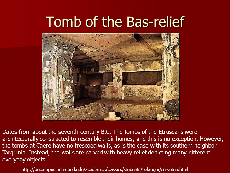 Tomb of the Bas-relief Dates from about the seventh-century B.C. The tombs of the Etruscans were architecturally constructed to resemble their homes,
