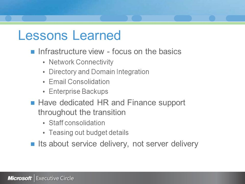Lessons Learned Infrastructure view - focus on the basics Network Connectivity Directory and Domain Integration Email Consolidation Enterprise Backups
