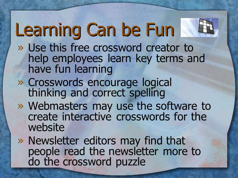Learning Can be Fun »Use this free crossword creator to help employees learn key terms and have fun learning »Crosswords encourage logical thinking and correct spelling »Webmasters may use the software to create interactive crosswords for the website »Newsletter editors may find that people read the newsletter more to do the crossword puzzle