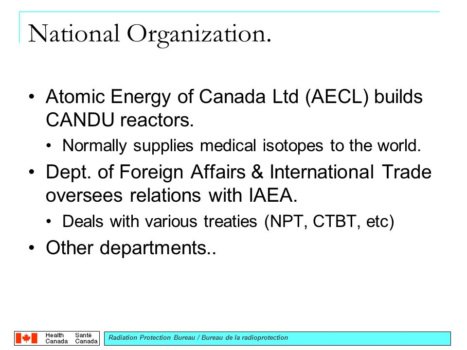 Radiation Protection Bureau / Bureau de la radioprotection National Organization. Atomic Energy of Canada Ltd (AECL) builds CANDU reactors. Normally s