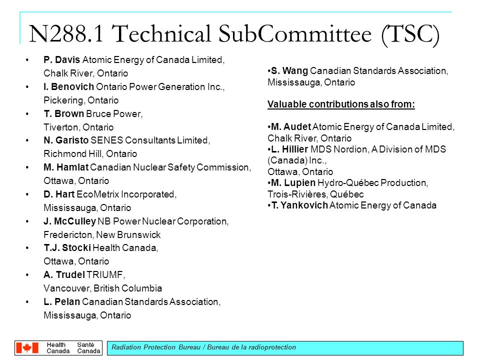 Radiation Protection Bureau / Bureau de la radioprotection National Organization Canadian Nuclear Safety Commission (CNSC) regulates the nuclear industry (nuclear energy & substances) Regulatory control is achieved through a rigorous licensing system.