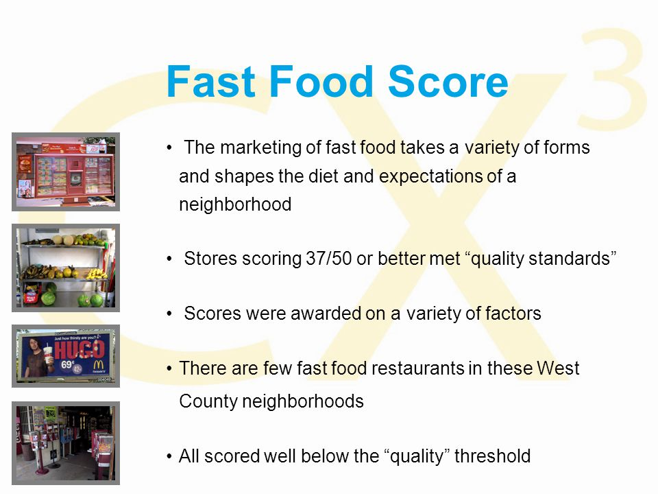 Fast Food Score The marketing of fast food takes a variety of forms and shapes the diet and expectations of a neighborhood Stores scoring 37/50 or better met quality standards Scores were awarded on a variety of factors There are few fast food restaurants in these West County neighborhoods All scored well below the quality threshold