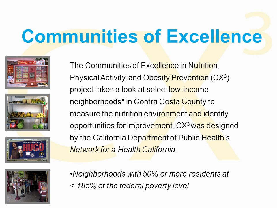 Communities of Excellence The Communities of Excellence in Nutrition, Physical Activity, and Obesity Prevention (CX 3 ) project takes a look at select low-income neighborhoods* in Contra Costa County to measure the nutrition environment and identify opportunities for improvement.