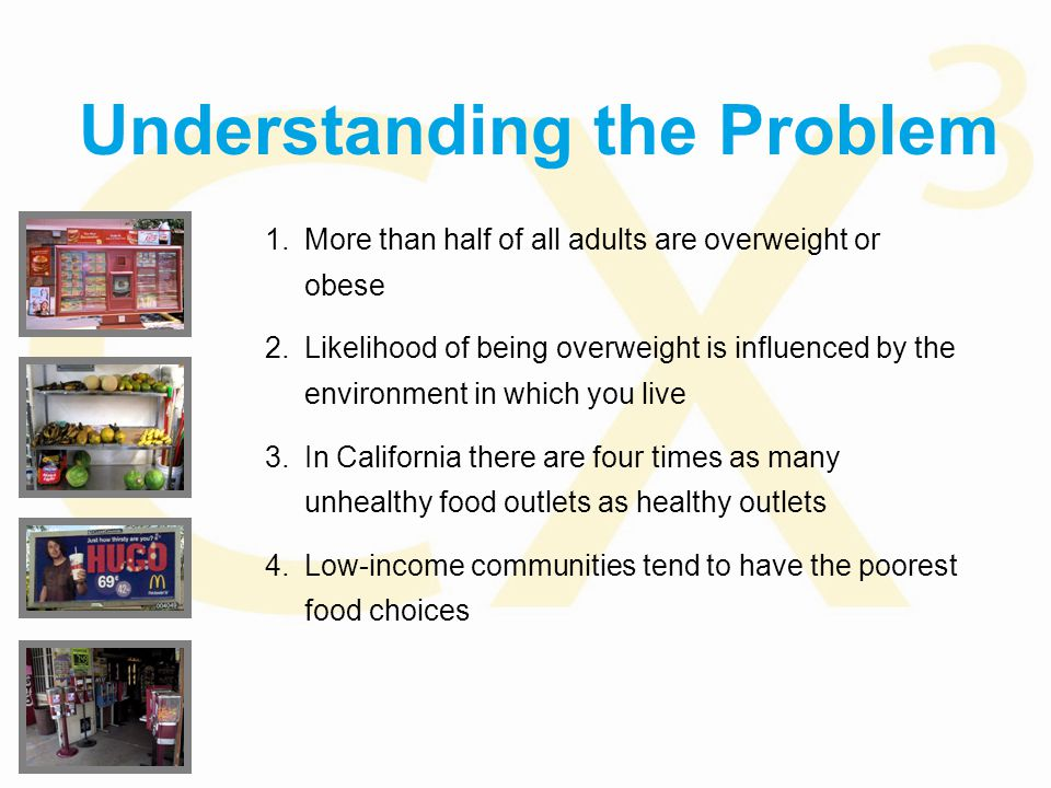 Understanding the Problem 1.More than half of all adults are overweight or obese 2.Likelihood of being overweight is influenced by the environment in which you live 3.In California there are four times as many unhealthy food outlets as healthy outlets 4.Low-income communities tend to have the poorest food choices
