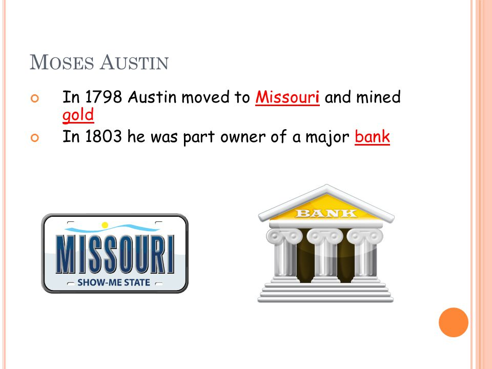 M OSES A USTIN In 1798 Austin moved to Missouri and mined gold In 1803 he was part owner of a major bank
