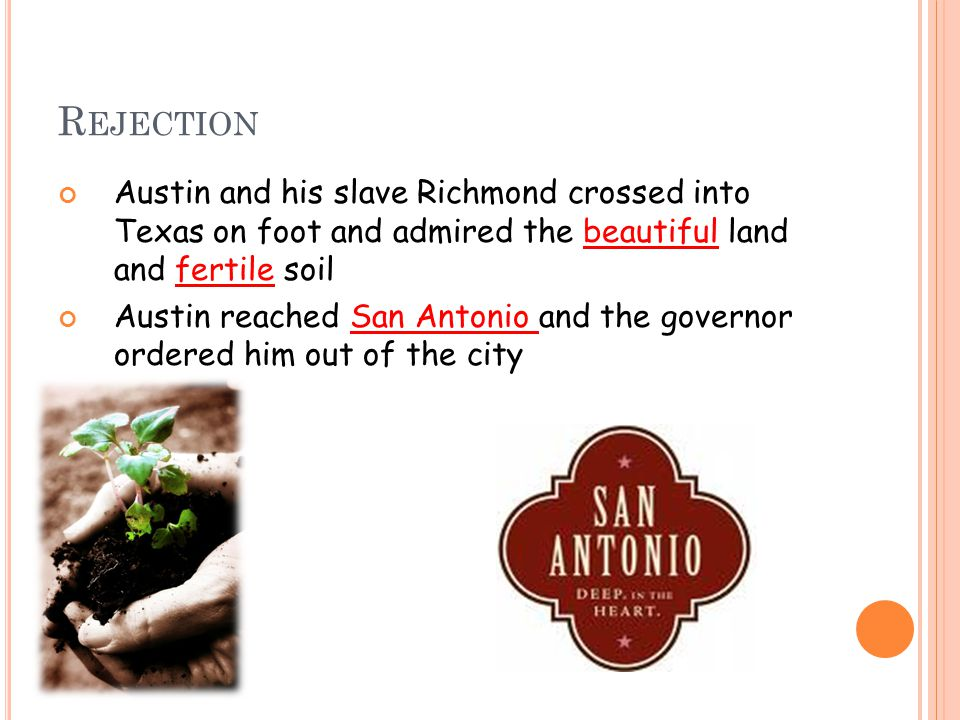 R EJECTION Austin and his slave Richmond crossed into Texas on foot and admired the beautiful land and fertile soil Austin reached San Antonio and the governor ordered him out of the city