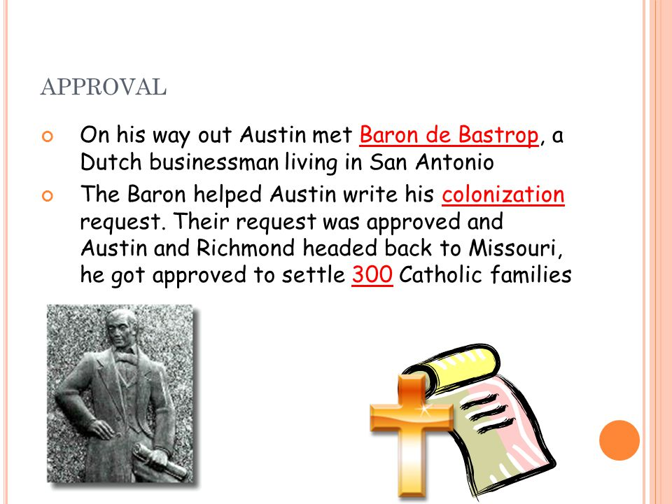 APPROVAL On his way out Austin met Baron de Bastrop, a Dutch businessman living in San Antonio The Baron helped Austin write his colonization request.