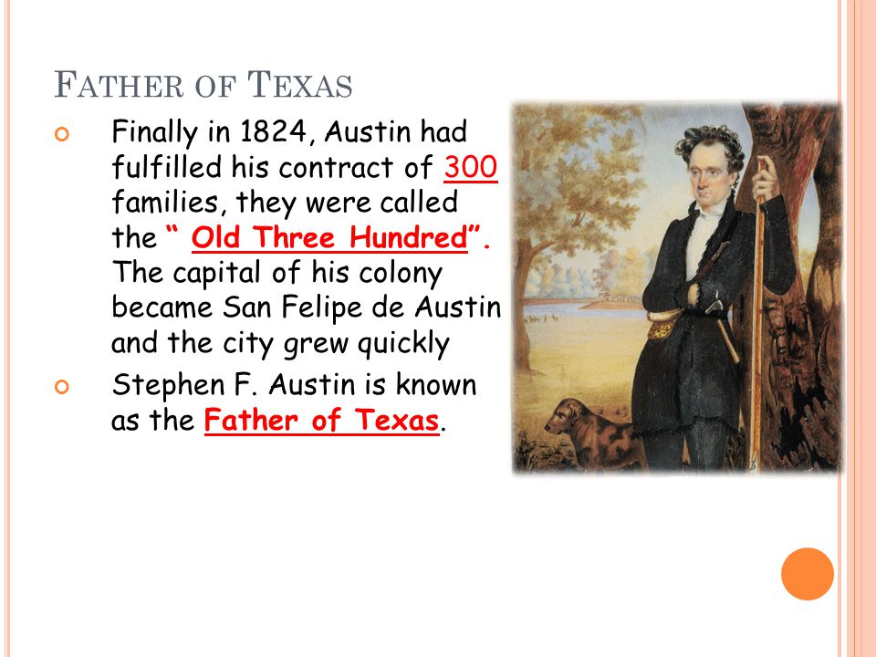 F ATHER OF T EXAS Finally in 1824, Austin had fulfilled his contract of 300 families, they were called the Old Three Hundred .