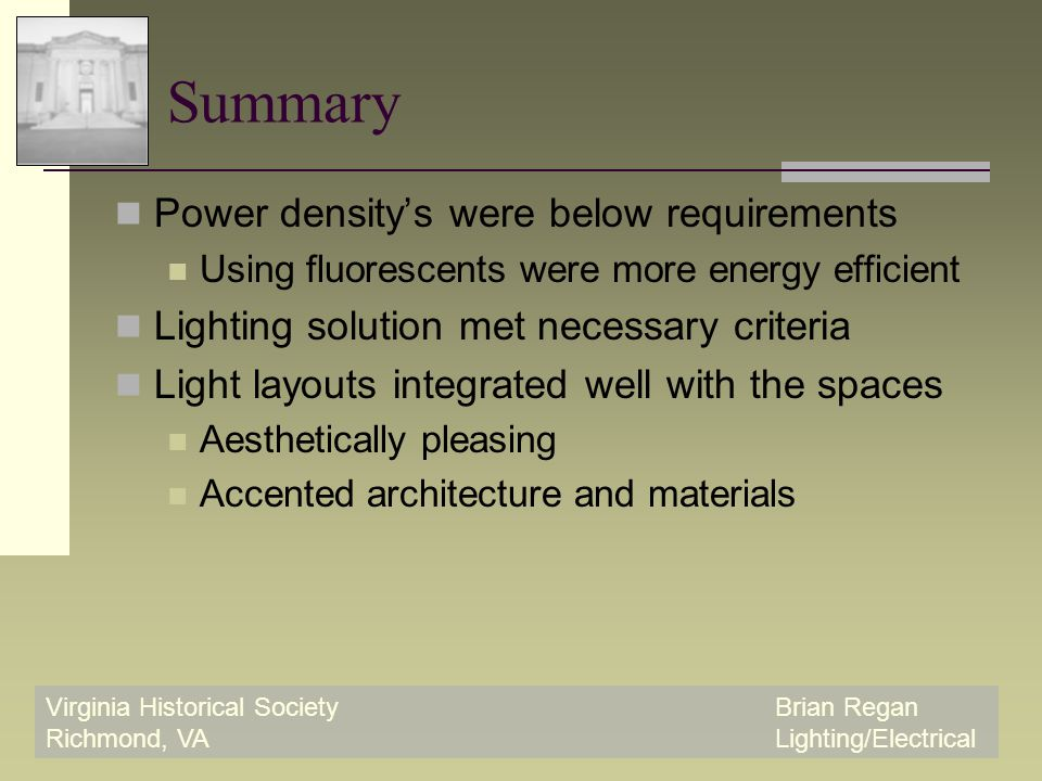 Virginia Historical SocietyBrian Regan Richmond, VALighting/Electrical Summary Power density's were below requirements Using fluorescents were more energy efficient Lighting solution met necessary criteria Light layouts integrated well with the spaces Aesthetically pleasing Accented architecture and materials