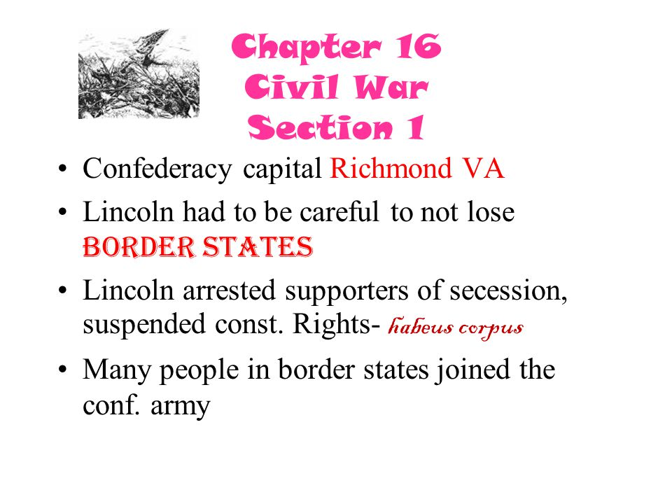 Chapter 16 Civil War Section 1 Confederacy capital Richmond VA Lincoln had to be careful to not lose border states Lincoln arrested supporters of sece