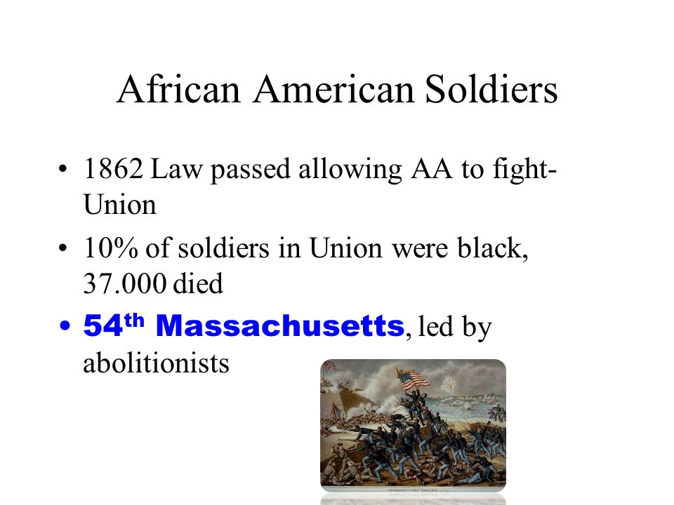 African American Soldiers 1862 Law passed allowing AA to fight- Union 10% of soldiers in Union were black, 37.000 died 54 th Massachusetts, led by abo