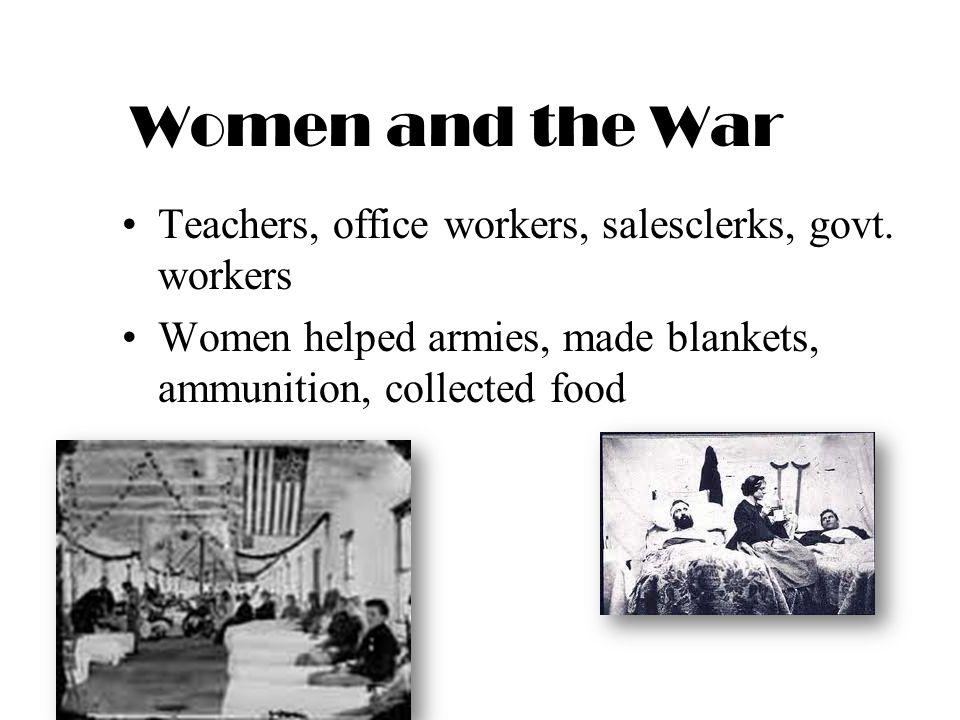 Women and the War Teachers, office workers, salesclerks, govt. workers Women helped armies, made blankets, ammunition, collected food