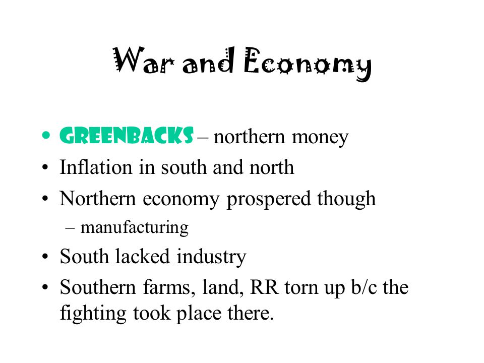 War and Economy Greenbacks – northern money Inflation in south and north Northern economy prospered though –manufacturing South lacked industry Southe