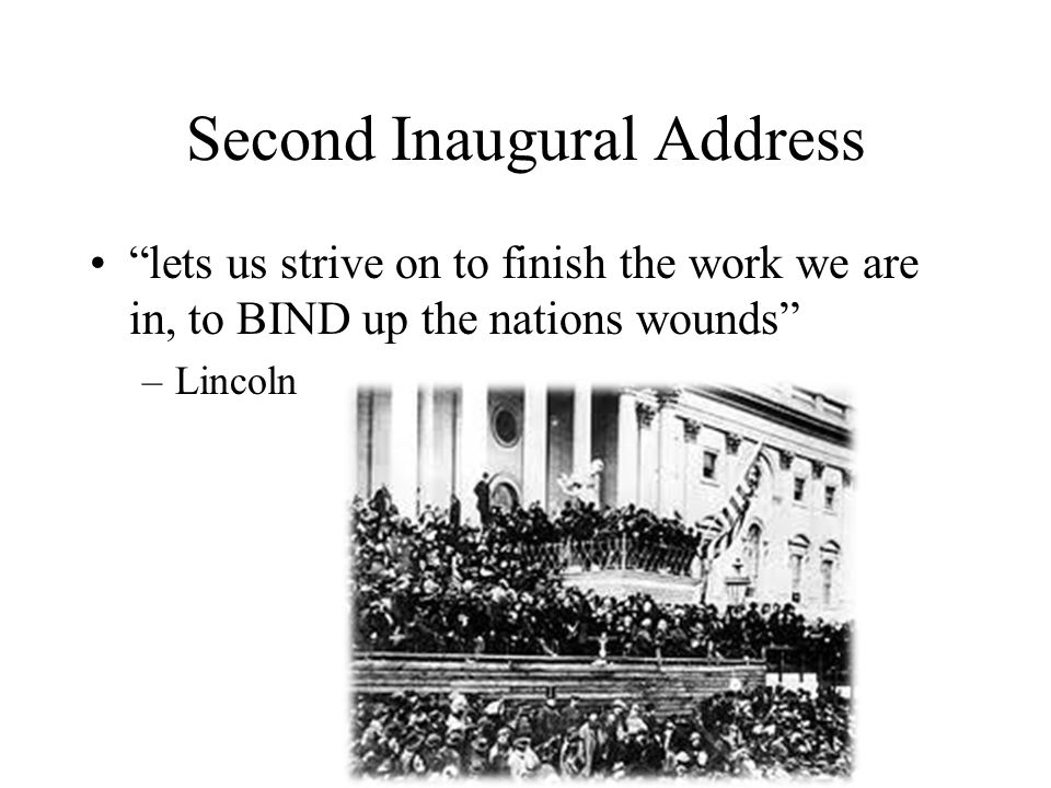 """Second Inaugural Address """"lets us strive on to finish the work we are in, to BIND up the nations wounds"""" –Lincoln"""