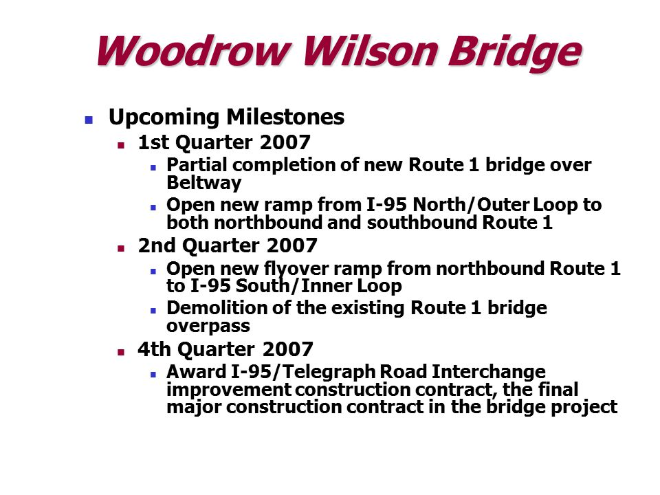 Woodrow Wilson Bridge Upcoming Milestones 1st Quarter 2007 Partial completion of new Route 1 bridge over Beltway Open new ramp from I-95 North/Outer Loop to both northbound and southbound Route 1 2nd Quarter 2007 Open new flyover ramp from northbound Route 1 to I-95 South/Inner Loop Demolition of the existing Route 1 bridge overpass 4th Quarter 2007 Award I-95/Telegraph Road Interchange improvement construction contract, the final major construction contract in the bridge project