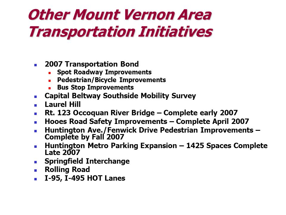 Other Mount Vernon Area Transportation Initiatives 2007 Transportation Bond Spot Roadway Improvements Pedestrian/Bicycle Improvements Bus Stop Improvements Capital Beltway Southside Mobility Survey Laurel Hill Rt.