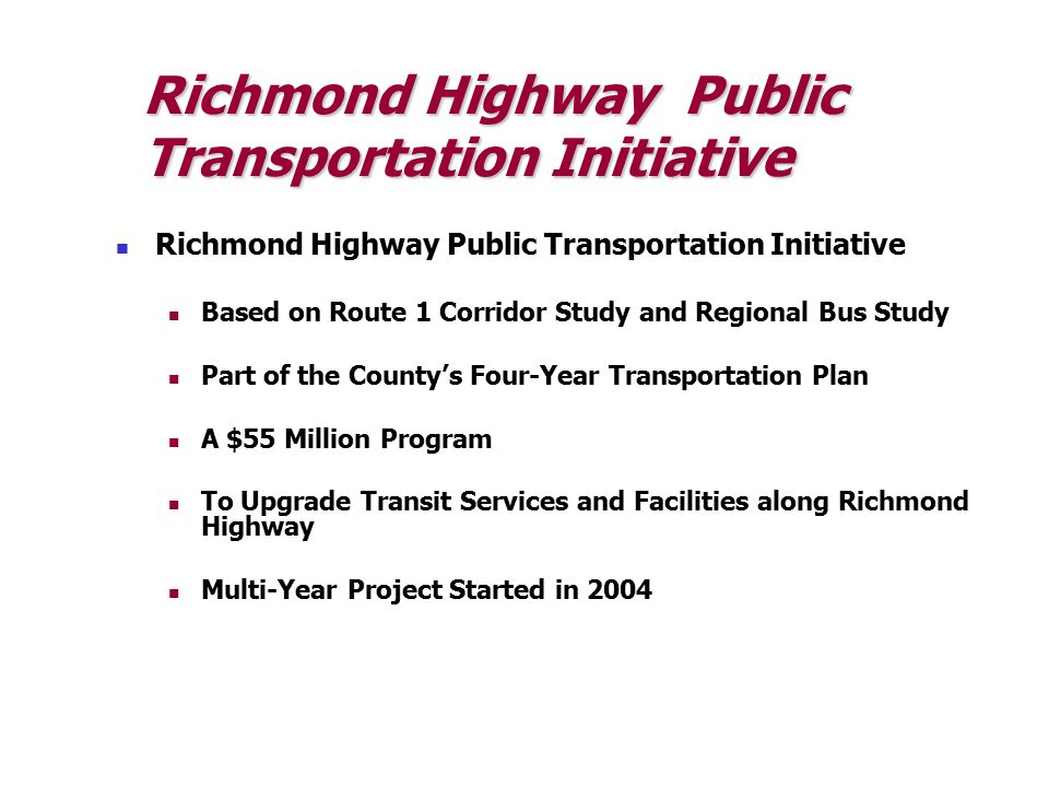 Richmond Highway Public Transportation Initiatives South County Bus Plan REX Bus Service – Sept 2004 Limited Stops Complements Fairfax Connector Fairfax Connector – Sept 2004 Added 40% more service More weekday and midday service Extended hours of operations Enhances weekend/holiday operations Results (2005-2006) 6.6% Increase in weekday ridership 15.7% Increase in weekend ridership Each year has shown an increase in ridership since implementation
