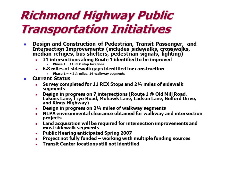 Richmond Highway Public Transportation Initiatives Design and Construction of Pedestrian, Transit Passenger, and Intersection Improvements (includes sidewalks, crosswalks, median refuges, bus shelters, pedestrian signals, lighting) 31 intersections along Route 1 identified to be improved Phase 1 – 11 REX stop locations 6.8 miles of sidewalk gaps identified for construction Phase 1 – ~2¼ miles, 14 walkway segments Current Status Survey completed for 11 REX Stops and 2¼ miles of sidewalk segments Design in progress on 7 intersections (Route 1 @ Old Mill Road, Lukens Lane, Frye Road, Mohawk Lane, Ladson Lane, Belford Drive, and Kings Highway) Design in progress on 2¼ miles of walkway segments NEPA environmental clearance obtained for walkway and intersection projects Land acquisition will be required for intersection improvements and most sidewalk segments Public Hearing anticipated Spring 2007 Project not fully funded – working with multiple funding sources Transit Center locations still not identified