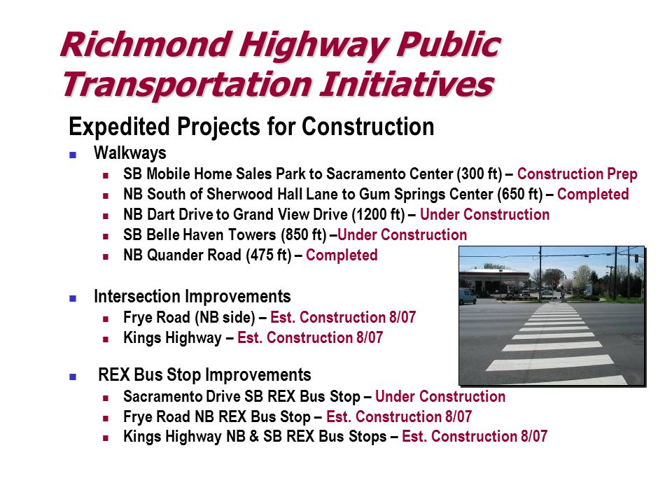 Expedited Projects for Construction Walkways SB Mobile Home Sales Park to Sacramento Center (300 ft) – Construction Prep NB South of Sherwood Hall Lane to Gum Springs Center (650 ft) – Completed NB Dart Drive to Grand View Drive (1200 ft) – Under Construction SB Belle Haven Towers (850 ft) –Under Construction NB Quander Road (475 ft) – Completed Intersection Improvements Frye Road (NB side) – Est.