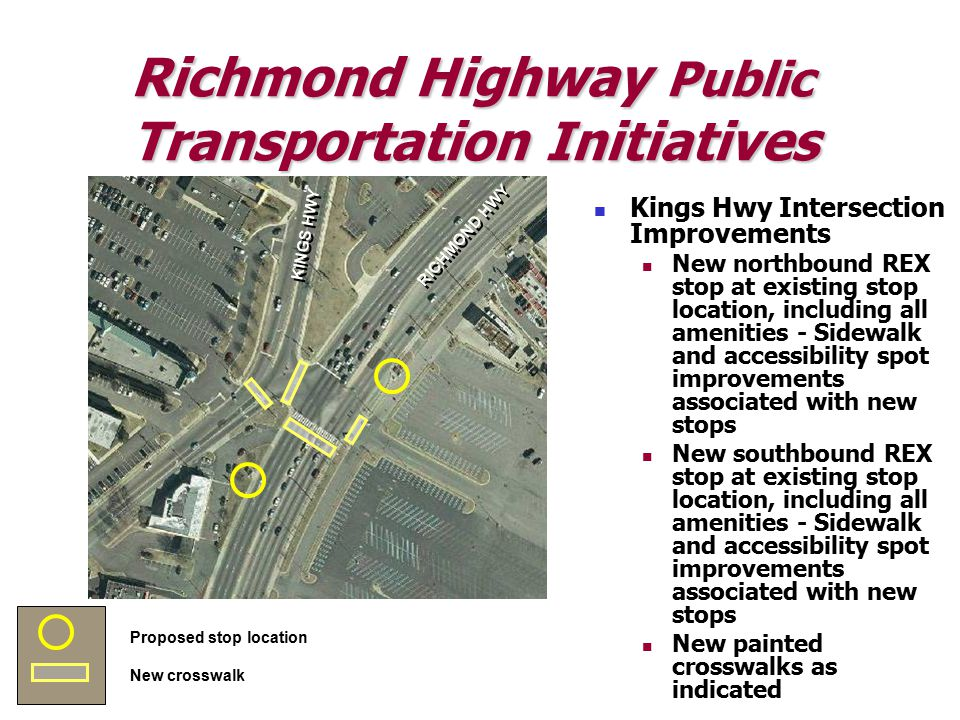 Richmond Highway Public Transportation Initiatives KINGS HWY RICHMOND HWY Proposed stop location New crosswalk Kings Hwy Intersection Improvements New northbound REX stop at existing stop location, including all amenities - Sidewalk and accessibility spot improvements associated with new stops New southbound REX stop at existing stop location, including all amenities - Sidewalk and accessibility spot improvements associated with new stops New painted crosswalks as indicated