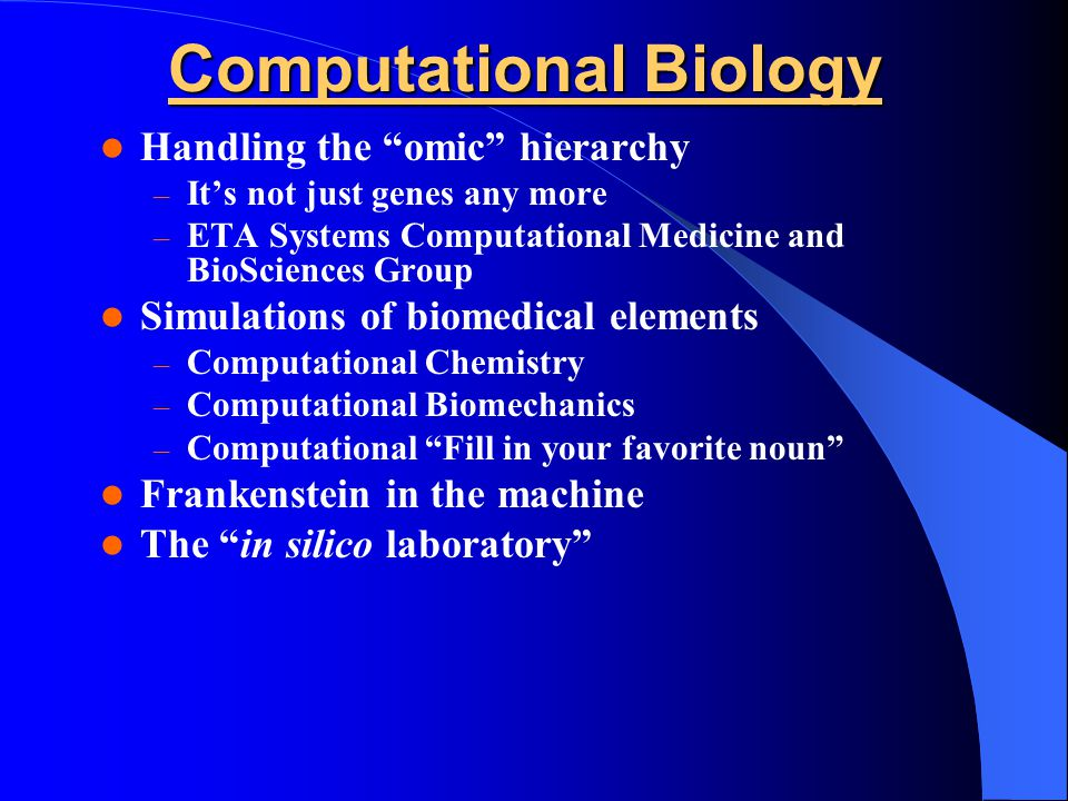Computational Biology Handling the omic hierarchy – It's not just genes any more – ETA Systems Computational Medicine and BioSciences Group Simulations of biomedical elements – Computational Chemistry – Computational Biomechanics – Computational Fill in your favorite noun Frankenstein in the machine The in silico laboratory
