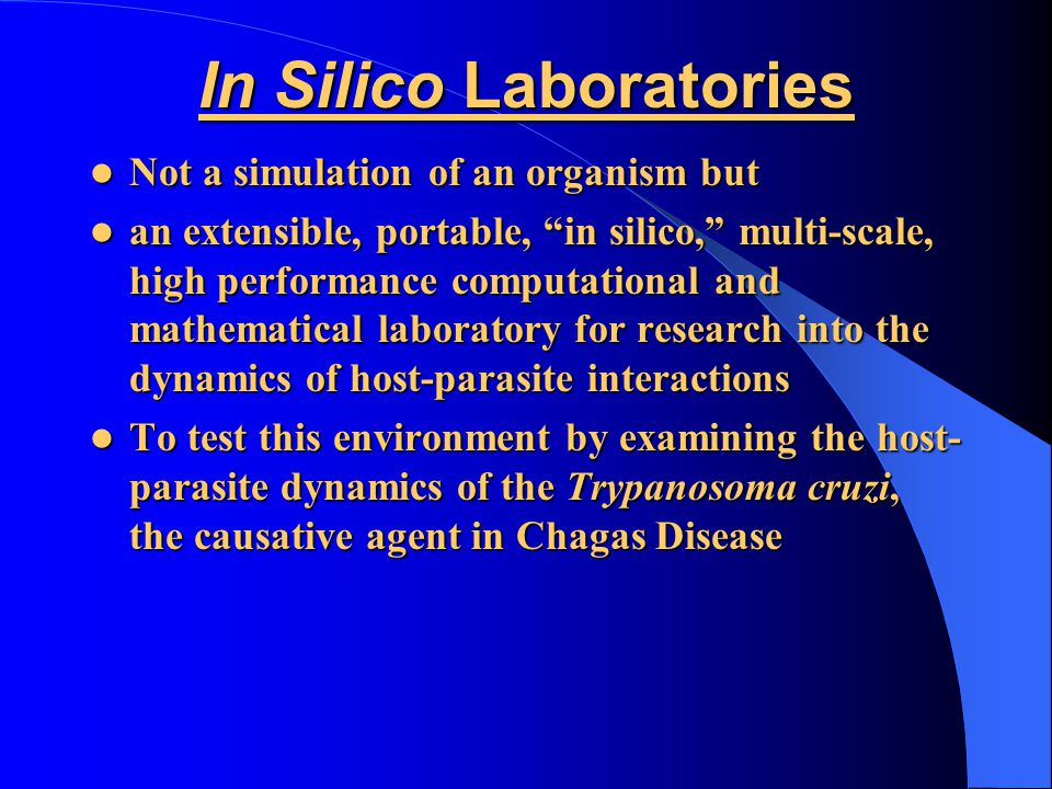 In Silico Laboratories Not a simulation of an organism but Not a simulation of an organism but an extensible, portable, in silico, multi-scale, high performance computational and mathematical laboratory for research into the dynamics of host-parasite interactions an extensible, portable, in silico, multi-scale, high performance computational and mathematical laboratory for research into the dynamics of host-parasite interactions To test this environment by examining the host- parasite dynamics of the Trypanosoma cruzi, the causative agent in Chagas Disease To test this environment by examining the host- parasite dynamics of the Trypanosoma cruzi, the causative agent in Chagas Disease