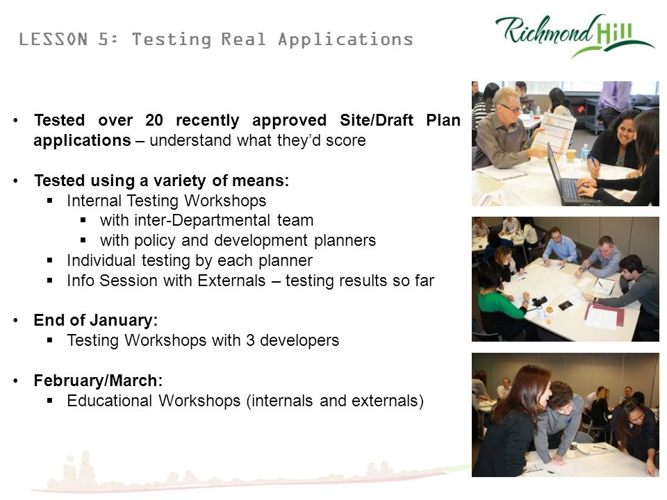 LESSON 5: Testing Real Applications Tested over 20 recently approved Site/Draft Plan applications – understand what they'd score Tested using a variety of means:  Internal Testing Workshops  with inter-Departmental team  with policy and development planners  Individual testing by each planner  Info Session with Externals – testing results so far End of January:  Testing Workshops with 3 developers February/March:  Educational Workshops (internals and externals)