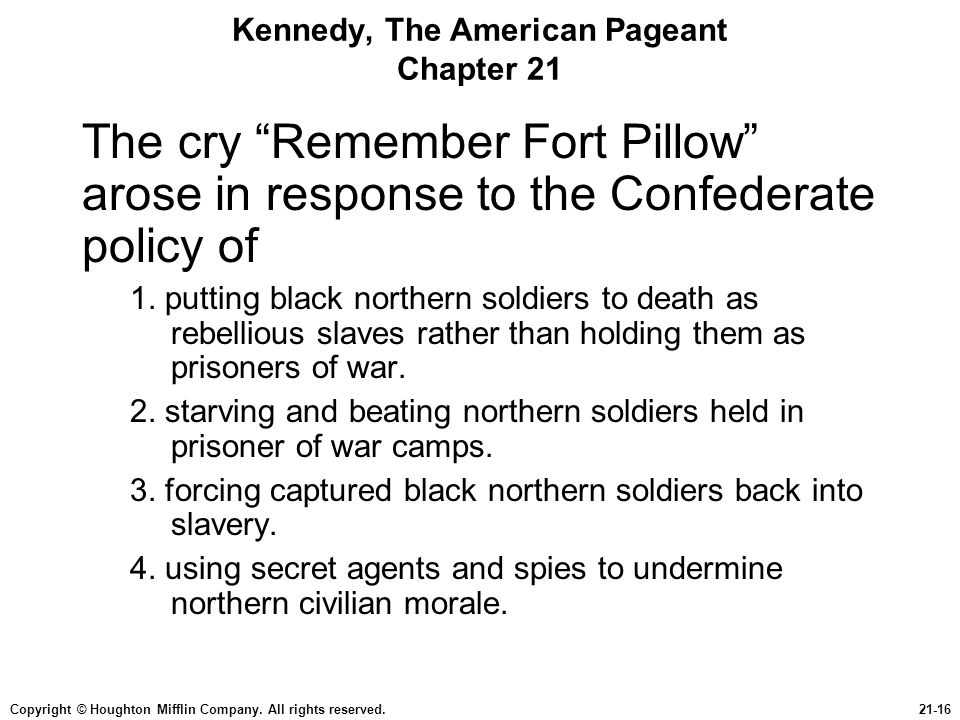 "Copyright © Houghton Mifflin Company. All rights reserved.21-16 Kennedy, The American Pageant Chapter 21 The cry ""Remember Fort Pillow"" arose in respo"