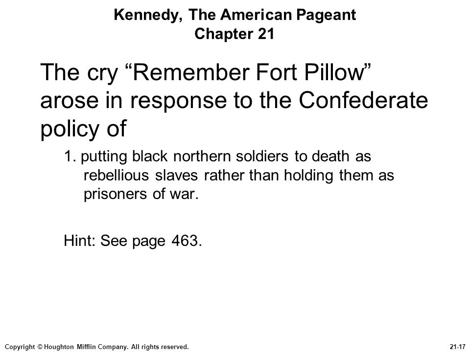 "Copyright © Houghton Mifflin Company. All rights reserved.21-17 Kennedy, The American Pageant Chapter 21 The cry ""Remember Fort Pillow"" arose in respo"