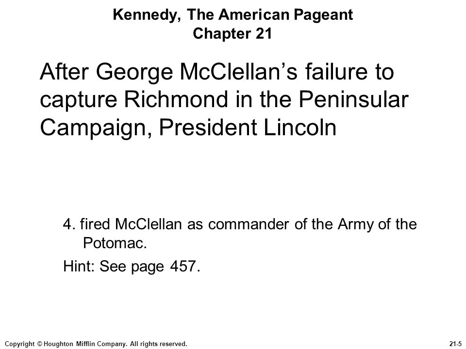 Copyright © Houghton Mifflin Company. All rights reserved.21-5 Kennedy, The American Pageant Chapter 21 After George McClellan's failure to capture Ri