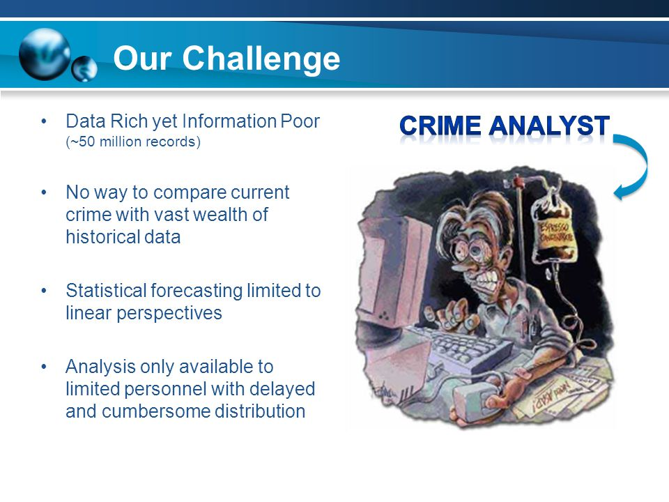 Data Rich yet Information Poor (~50 million records) No way to compare current crime with vast wealth of historical data Statistical forecasting limited to linear perspectives Analysis only available to limited personnel with delayed and cumbersome distribution Our Challenge