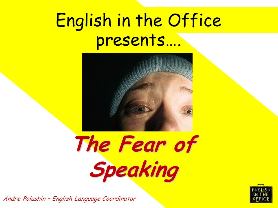 English in the Office presents…. Andre Polushin – English Language Coordinator The Fear of Speaking