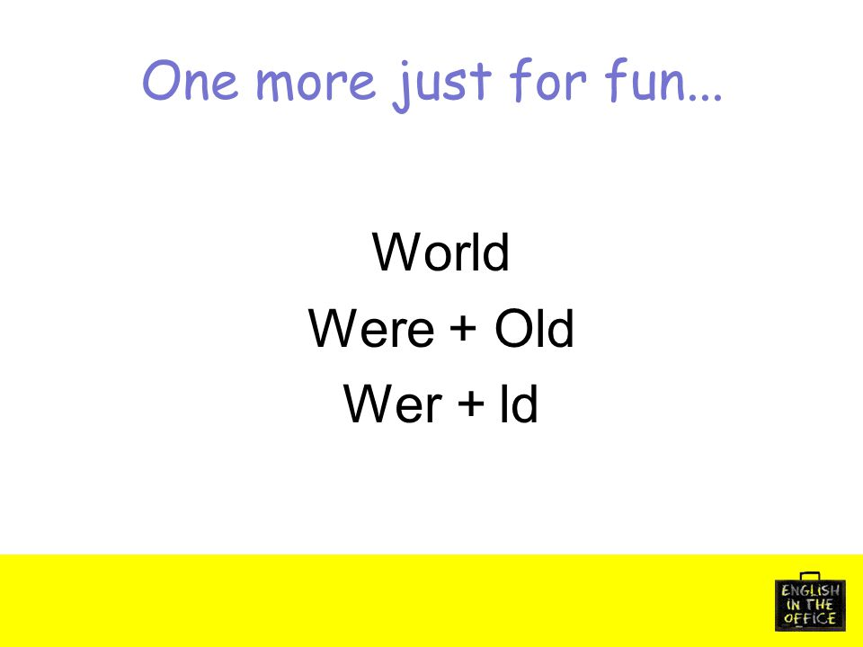 One more just for fun... World Were + Old Wer + ld