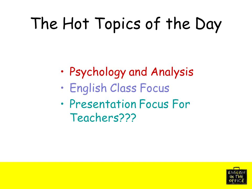 The Hot Topics of the Day Psychology and Analysis English Class Focus Presentation Focus For Teachers???