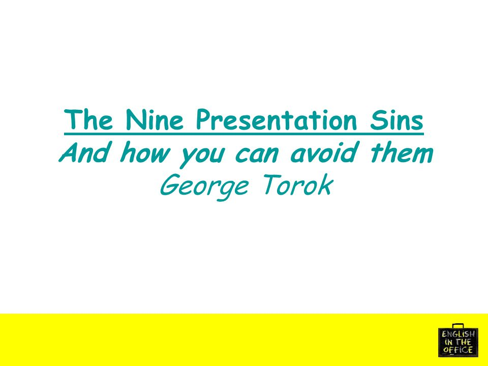 The Nine Presentation Sins And how you can avoid them George Torok