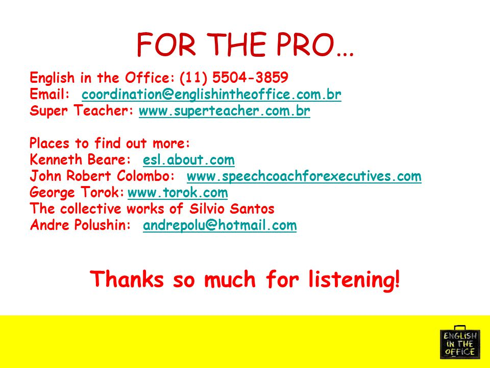 FOR THE PRO… English in the Office: (11) 5504-3859 Email: coordination@englishintheoffice.com.brcoordination@englishintheoffice.com.br Super Teacher: www.superteacher.com.brwww.superteacher.com.br Places to find out more: Kenneth Beare: esl.about.comesl.about.com John Robert Colombo: www.speechcoachforexecutives.comwww.speechcoachforexecutives.com George Torok:www.torok.comwww.torok.com The collective works of Silvio Santos Andre Polushin: andrepolu@hotmail.comandrepolu@hotmail.com Thanks so much for listening!