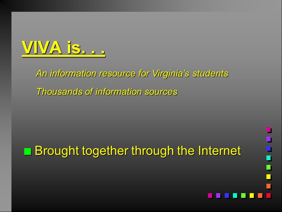 n Brought together through the Internet An information resource for Virginia's students Thousands of information sources VIVA is...