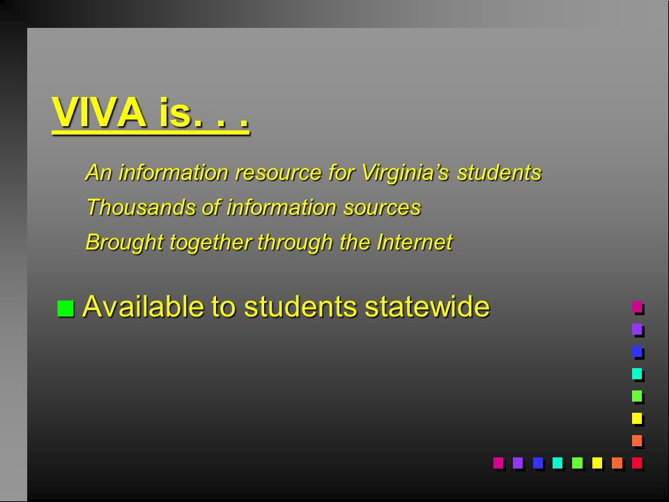 n Available to students statewide An information resource for Virginia's students Thousands of information sources Brought together through the Internet VIVA is...