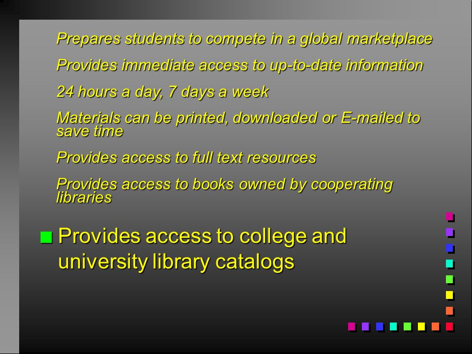 n Provides access to college and university library catalogs Prepares students to compete in a global marketplace Provides immediate access to up-to-date information 24 hours a day, 7 days a week Materials can be printed, downloaded or E-mailed to save time Provides access to full text resources Provides access to books owned by cooperating libraries