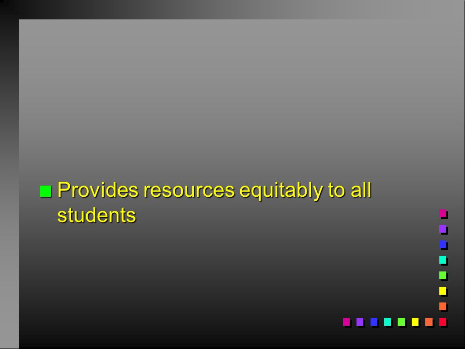 n Provides resources equitably to all students